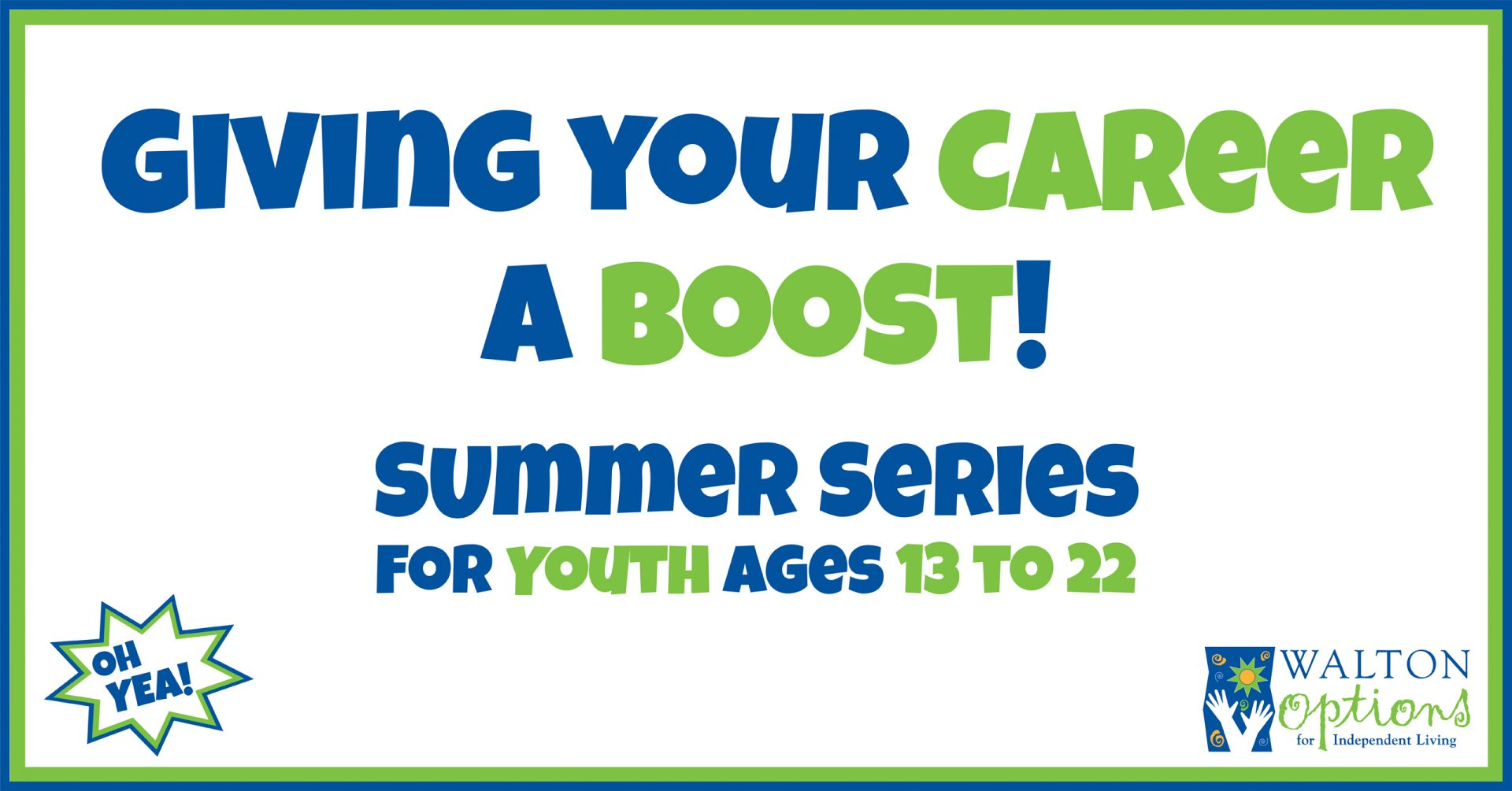 Header with stylized text: Giving Your Career a Boost! Summer Series for Youth Ages 13 to 22. The OH YEA! and Walton Options logo are in the lower right and left-hand corners. There is a green and blue border around the white box of text.
