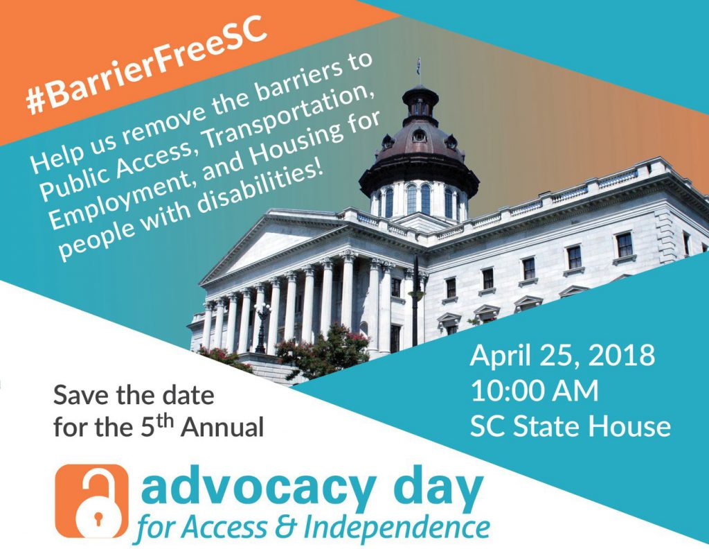 #BarrierFreeSC. Help us remove the barriers to Public Access, Transportation, Employment, and Housing for people with disabilities! Save the date for the 5th annual Advocacy Day for Access and Independence! April 25, 2018 at 10 AM at the SC State House. Above this there is a photo of the State House.