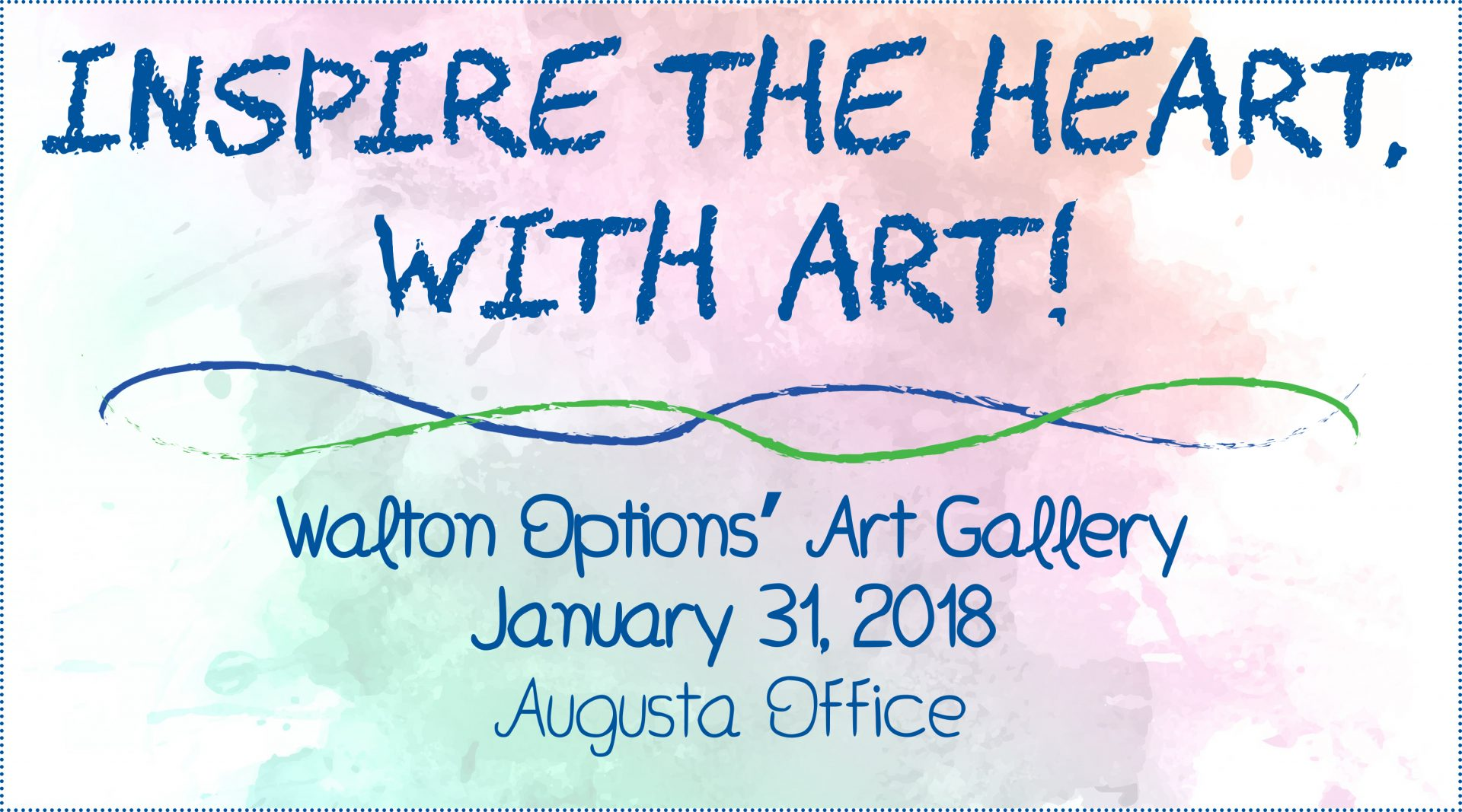 Graphic: background that looks like watercolor multi-colored paint with blue text: Help us inspire the heart, with art! Walton Options Art Gallery, January 31, 2018, Augusta Office