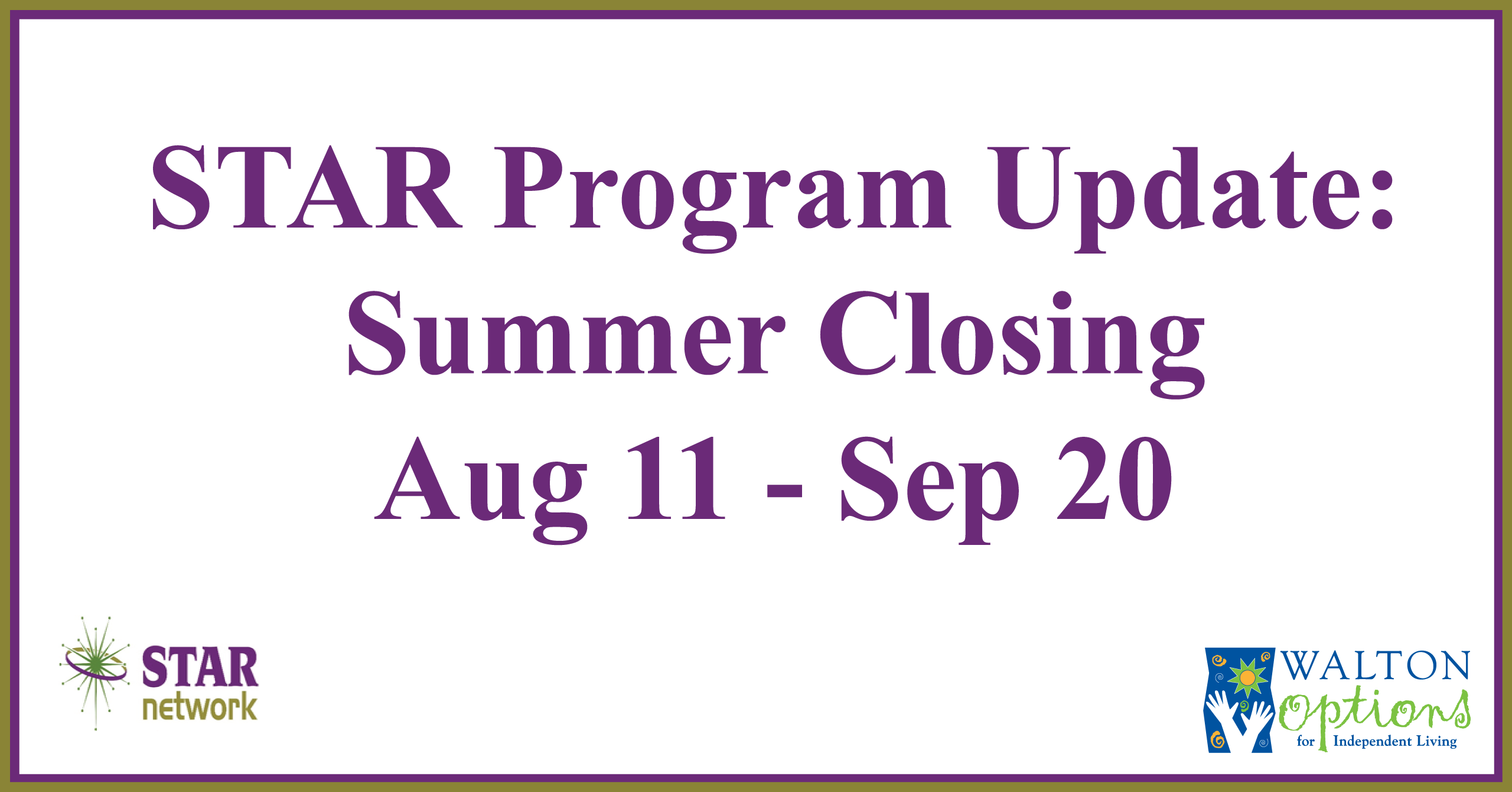 White box with purple text: STAR Program Update: Summer Closing, Aug 11 - Sep 20. The STAR Program and Walton Options logos are in the bottom left and right corners respectively.