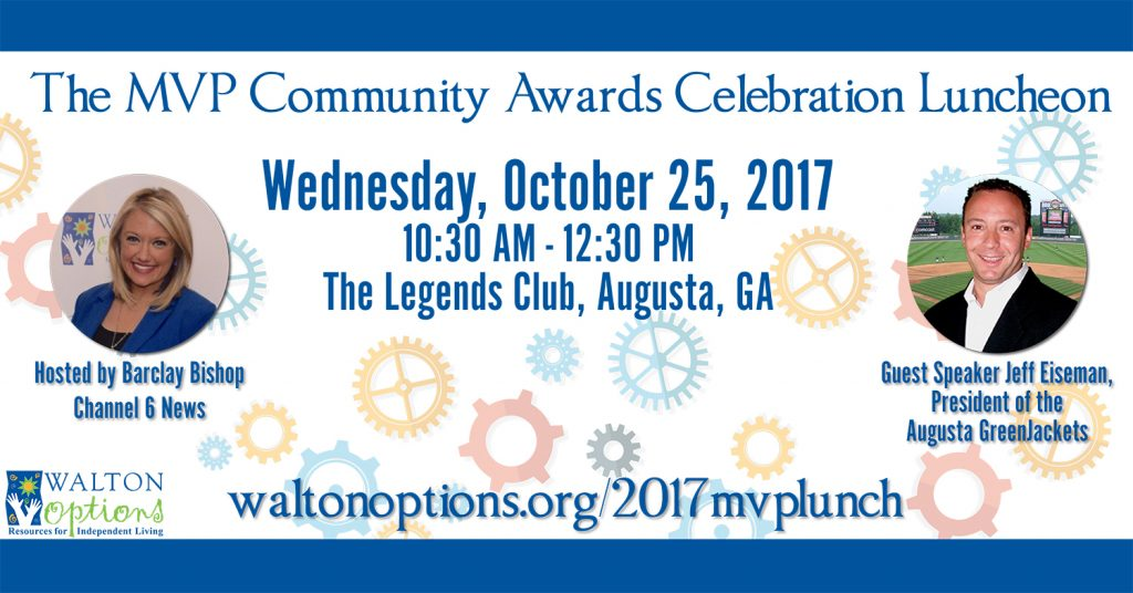 Image: a white with colorful cogs across the background text box with navy blue top and bottom lines. Text in the box reads: The MVP Community Awards Celebration Luncheon, Wednesday, October 25, 2017, 10:30 AM - 12:30 PM, The Legends Club, Augusta, GA. To the left is a headshot photo of a woman smiling at the camera with text under the image: Hosted by Barclay Bishop, Channel 6 news. To the right is a headshot photo of a man smiling at the camera with text under the image: Guest Speaker, Jeff Eiseman, President of the Augusta GreenJackets Text centered at the bottom reads: Waltonoptions.org/2017mvplunch