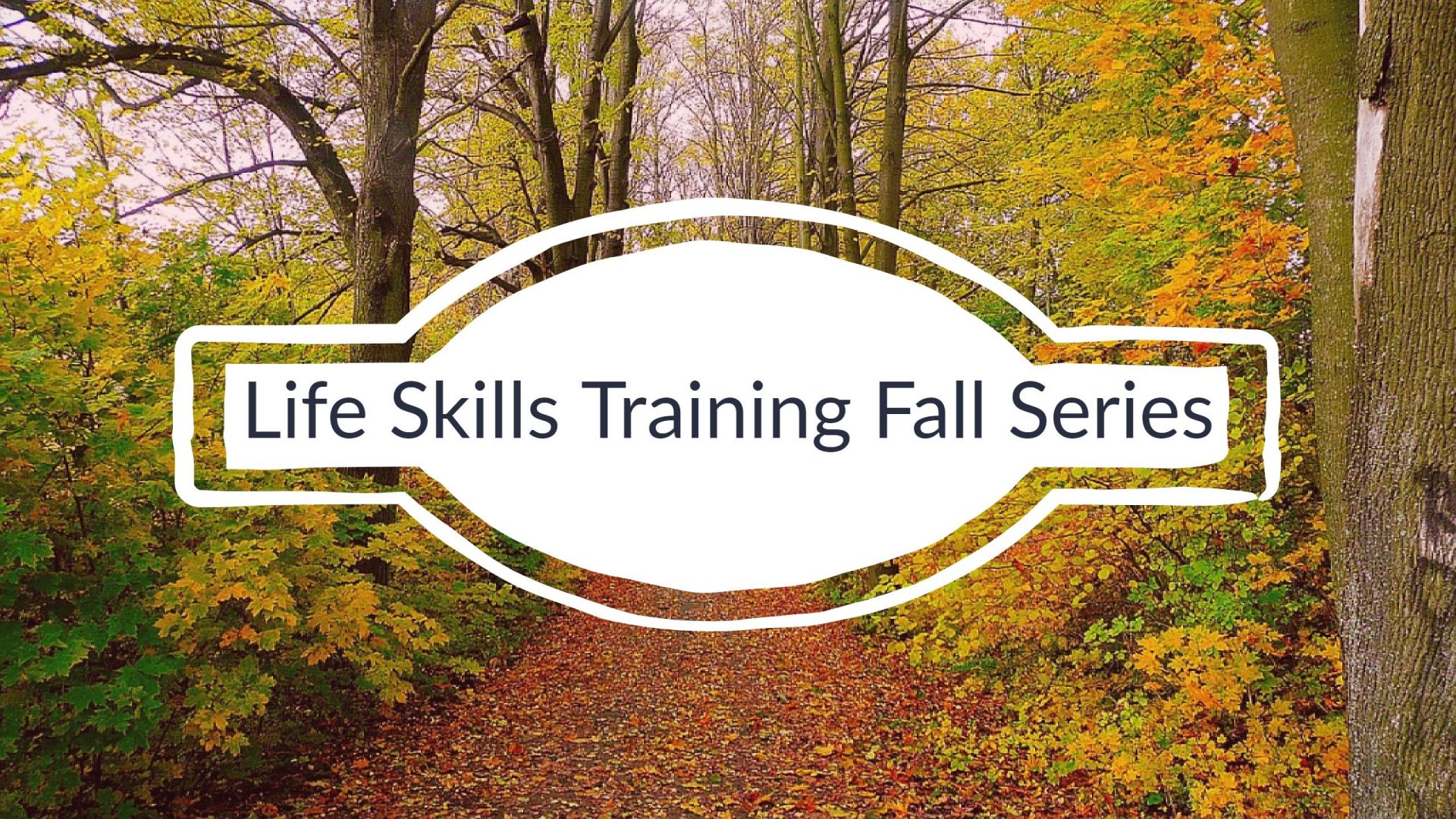 "Life Skills Fall Training Header. The background image is a path in the woods with fall colored foliage with the text ""Life Skills Training Fall Series"" in a white highlight circle centered."