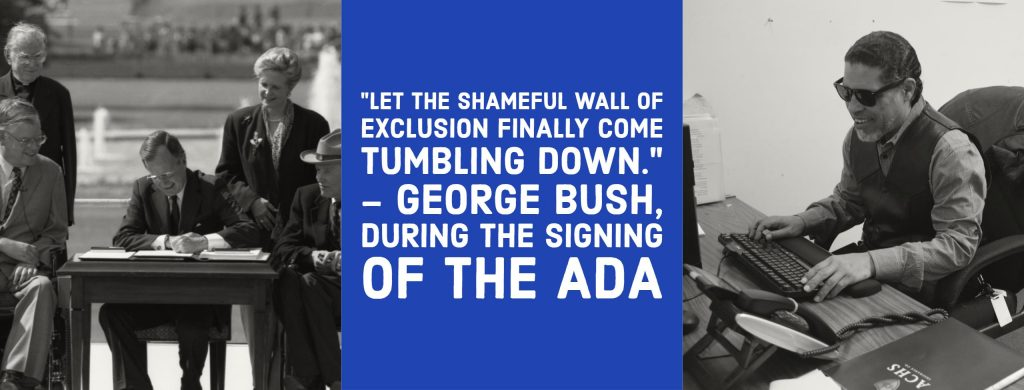 "two black and white images are positioned on the left and right of a blue text box with white text in the middle. The text in the middle reads: ""Let the shameful wall of exclusion finally come tumbling down."" - George Bush during the signing of the ADA. The image on the left is of President Bush sitting at a table signing the ADA on the lawn of the White House. The image on the right is of a man wearing sunglasses working on a computer utilizing the keyboard as he works."