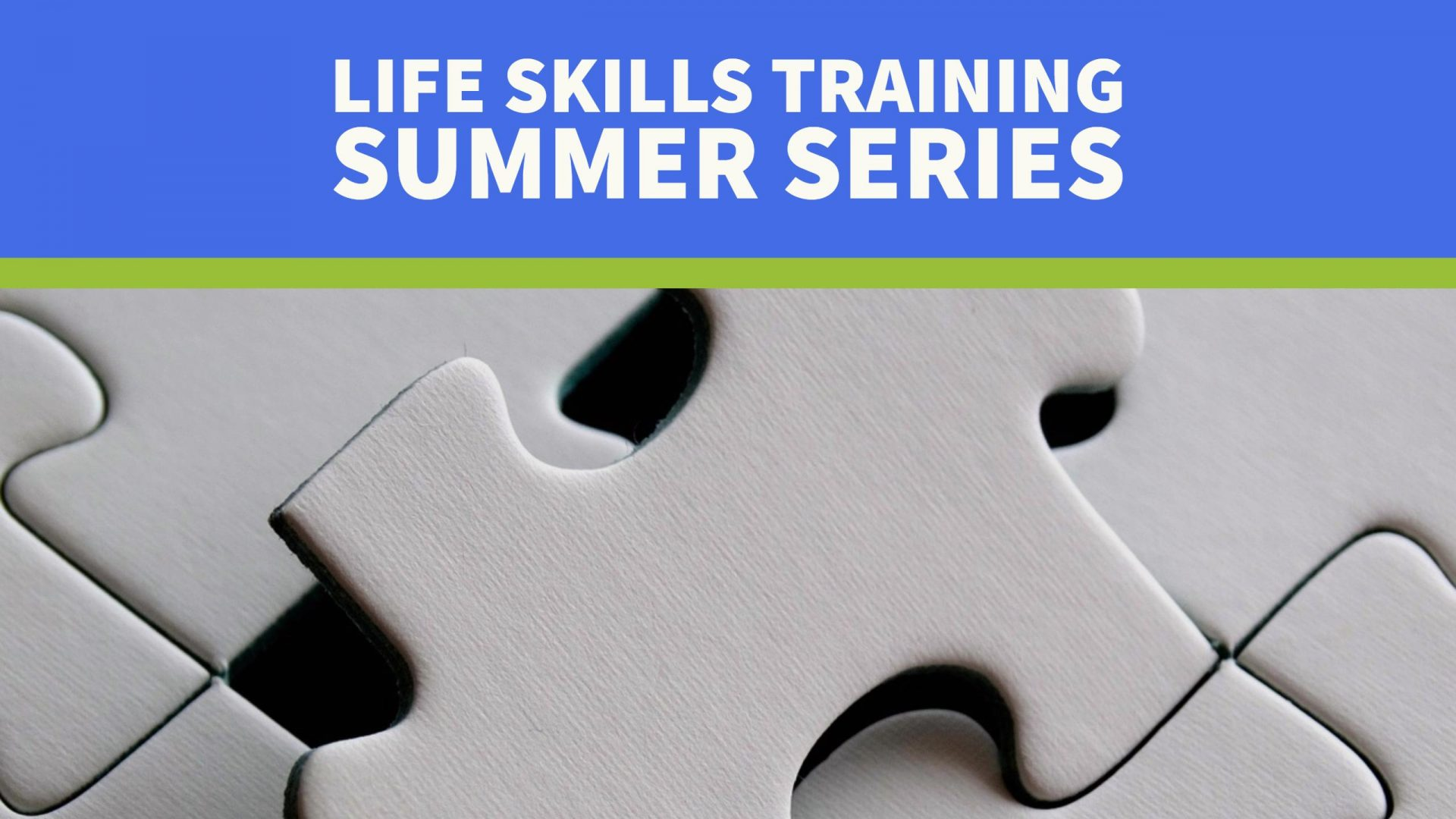 Life Skills Training Summer Series Header - close-up image of a white puzzle pieces with a blue text box above the image with text: Life Skills Training Summer Series