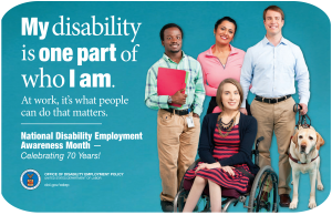 The 2015 NDEAM theme--My disability is one part of who I am.-- appears in large white letters on the left side of the poster on a blue backdrop. Below the theme are the words--At work, it's what people can do that matters--followed by a short white line. Under the line are the words National Disability Employment Awareness Month with a dash and the statement Celebrating 70 years! At the bottom of the left side is the DOL logo and the words OFFICE OF DISABILITY EMPLOYMENT POLICY