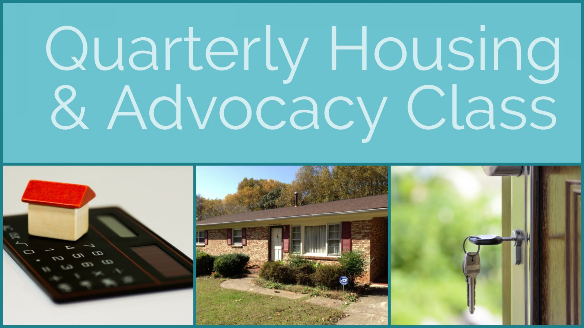 Header image: light blue text box with text reading: Quarterly Housing & Advocacy Class. Below the text box are three images in a row. The far left image is a slim black, calculator sitting on a white desk with a white and red toy house sitting on top of it. The middle image is a snapshot of the front door and walkway of a brick home. The far right image is the close up photo of a set of keys handing from a door knob on an open door.