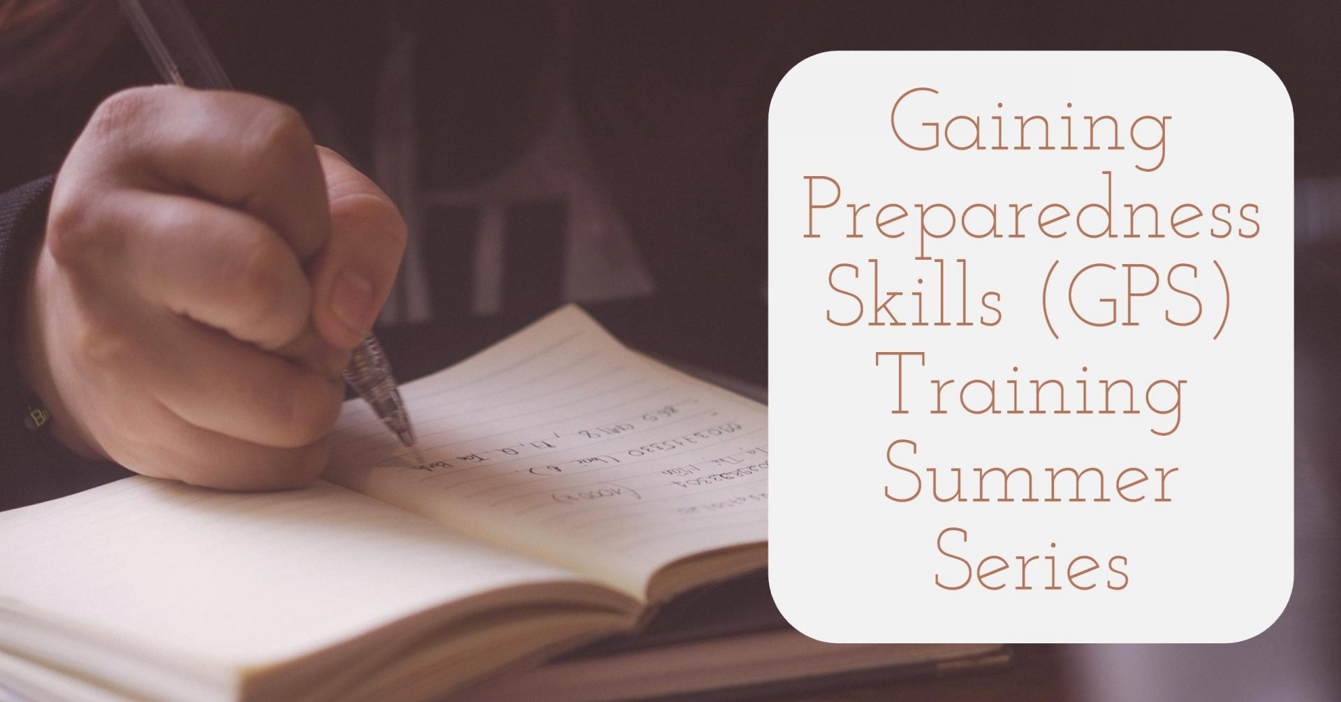 an image of a hand writing with a pen in a notebook with a white text box over the right-hand side of the image. The text reads: Gaining Preparedness Skills (GPS) Training - Summer Series